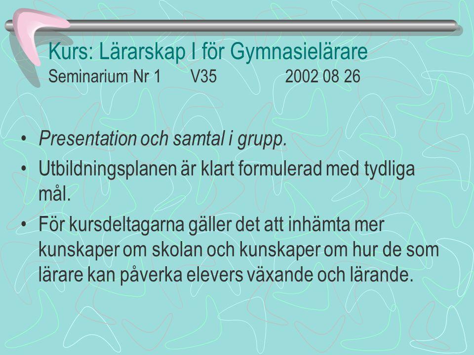 Kurs: Lärarskap I för Gymnasielärare Seminarium Nr 1 V35 2002 08 26 Presentation och samtal i grupp. Utbildningsplanen är klart formulerad med tydliga
