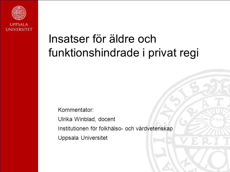 Insatser för äldre och funktionshindrade i privat regi Kommentator: Ulrika Winblad, docent Institutionen för folkhälso- och vårdvetenskap Uppsala Univ