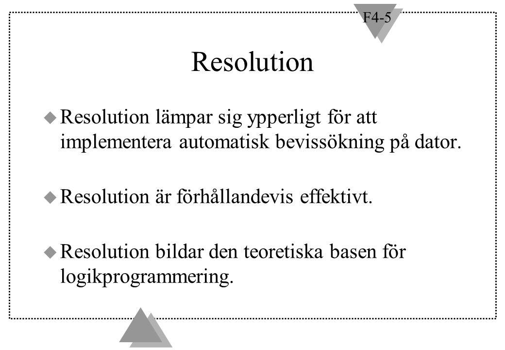 F4-5 Resolution u Resolution lämpar sig ypperligt för att implementera automatisk bevissökning på dator. u Resolution är förhållandevis effektivt. u R