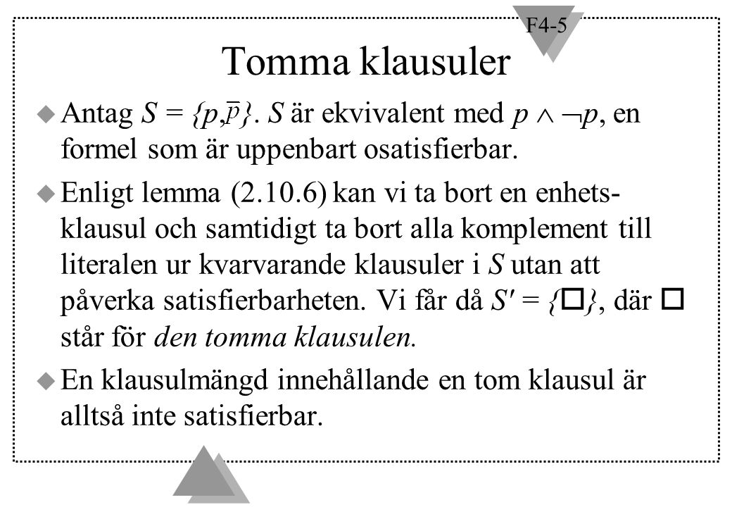F4-5 Tomma klausuler  Antag S = {p, }. S är ekvivalent med p   p, en formel som är uppenbart osatisfierbar.  Enligt lemma (2.10.6) kan vi ta bort