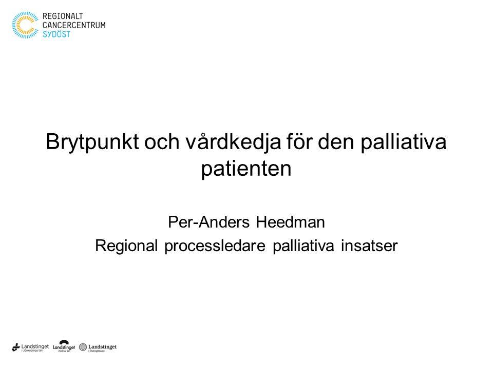 Brytpunkt och vårdkedja för den palliativa patienten Per-Anders Heedman Regional processledare palliativa insatser