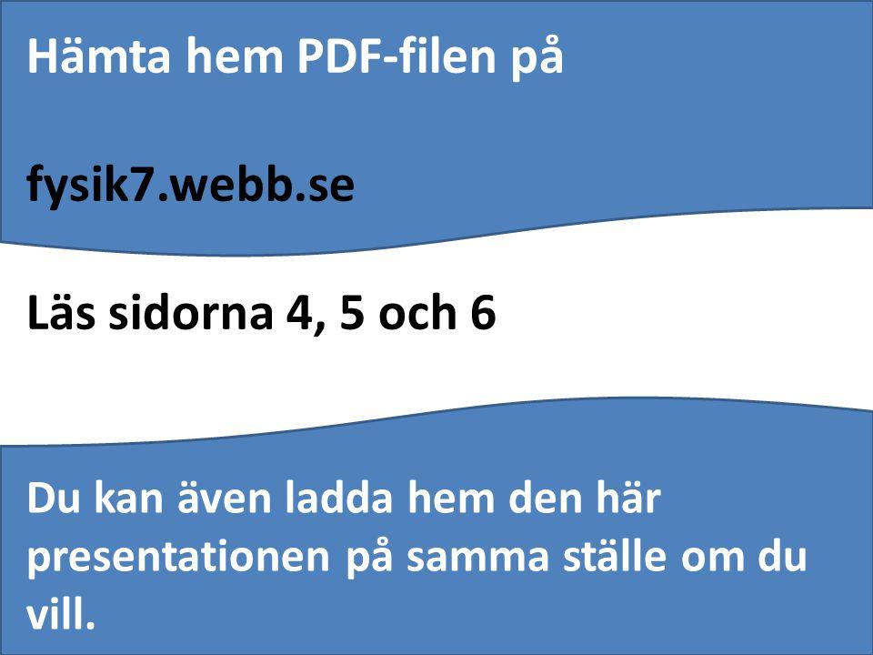 Hämta hem PDF-filen på fysik7.webb.se Läs sidorna 4, 5 och 6 Du kan även ladda hem den här presentationen på samma ställe om du vill.