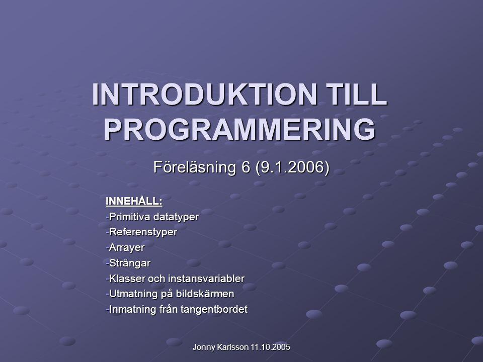 Jonny Karlsson 11.10.2005 INTRODUKTION TILL PROGRAMMERING Föreläsning 6 (9.1.2006) INNEHÅLL: -Primitiva datatyper -Referenstyper -Arrayer -Strängar -K