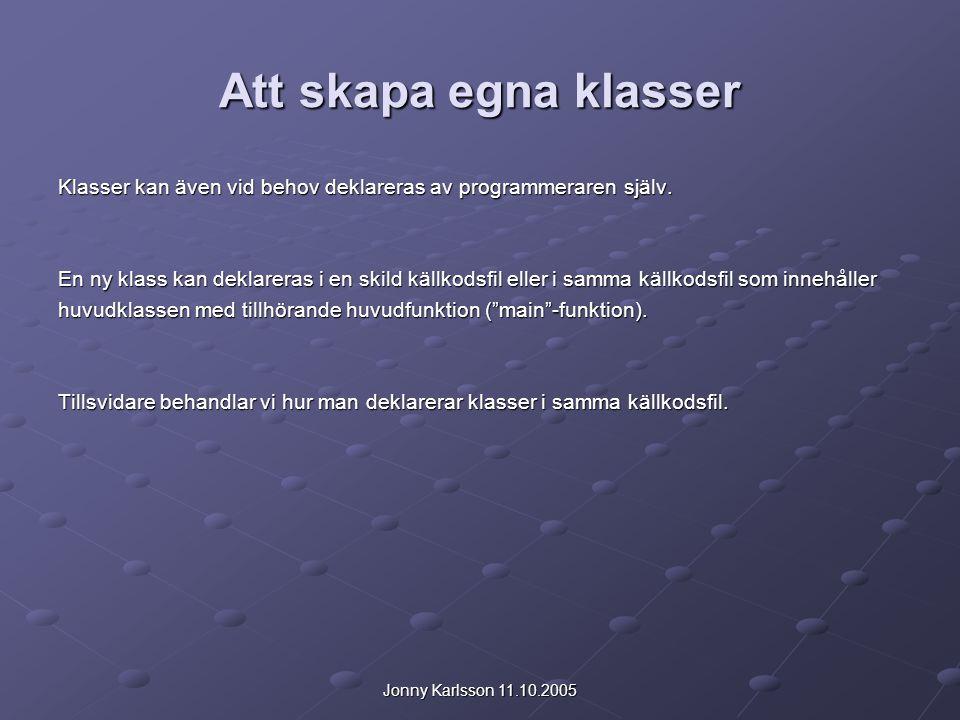 Jonny Karlsson 11.10.2005 Att skapa egna klasser Klasser kan även vid behov deklareras av programmeraren själv. En ny klass kan deklareras i en skild