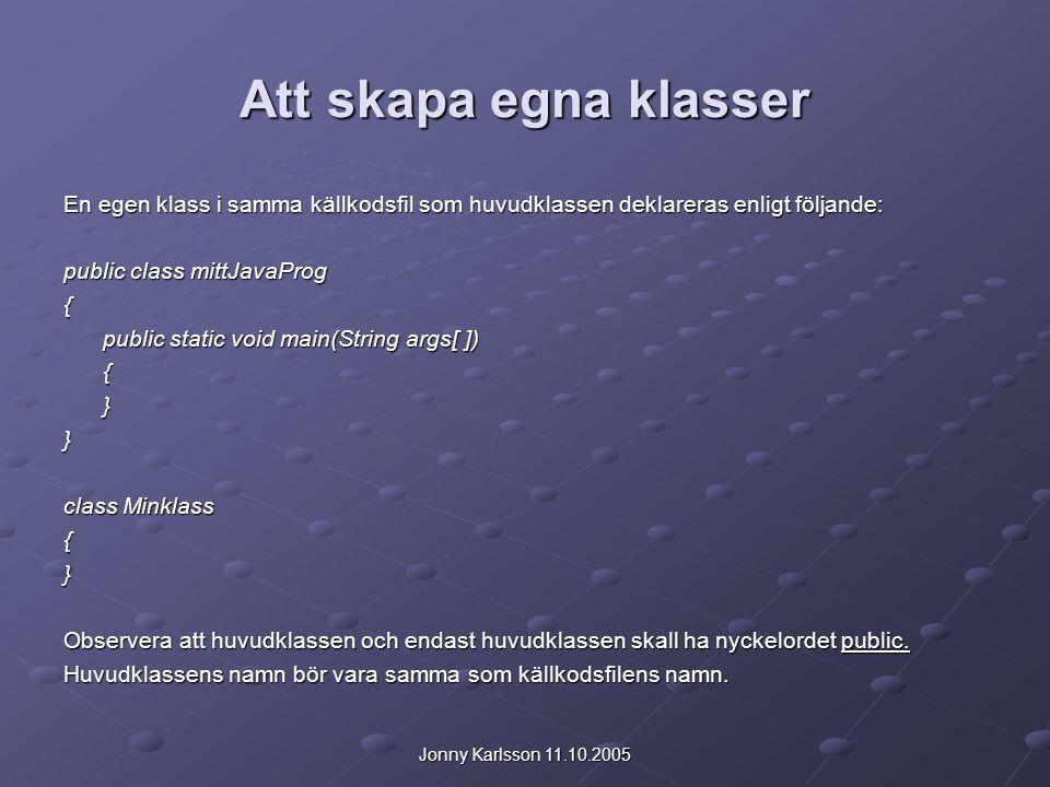 Jonny Karlsson 11.10.2005 Att skapa egna klasser En egen klass i samma källkodsfil som huvudklassen deklareras enligt följande: public class mittJavaP