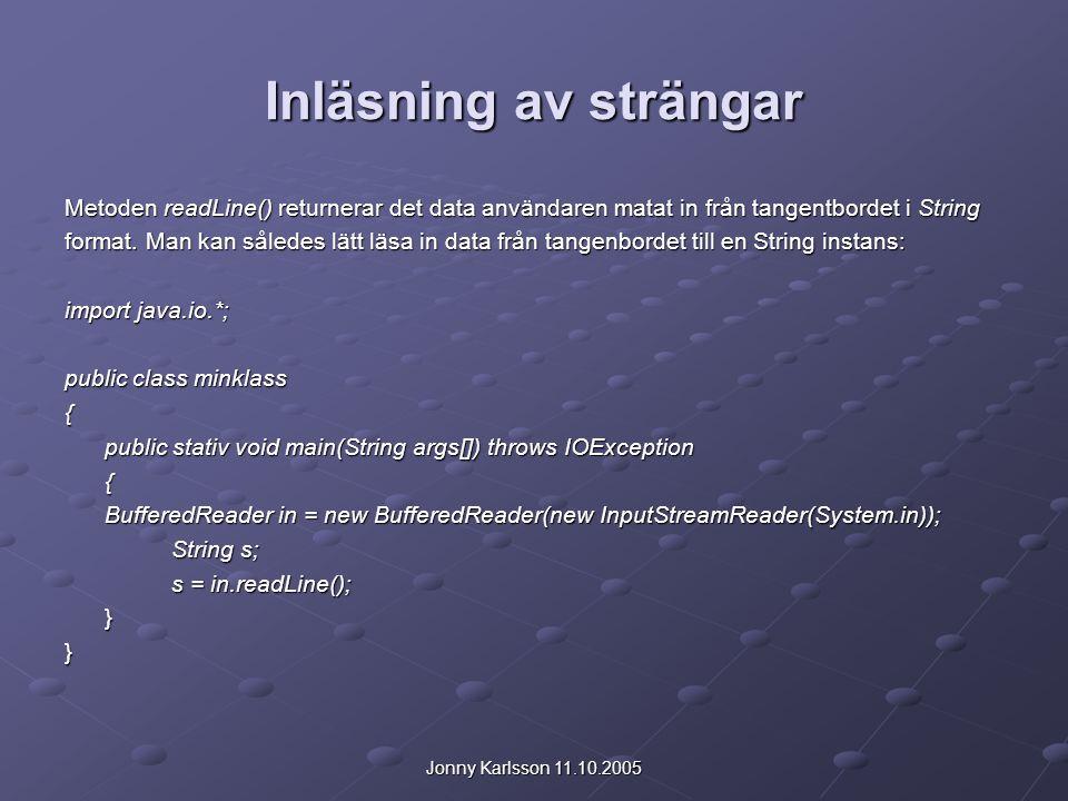 Jonny Karlsson 11.10.2005 Inläsning av strängar Metoden readLine() returnerar det data användaren matat in från tangentbordet i String format. Man kan