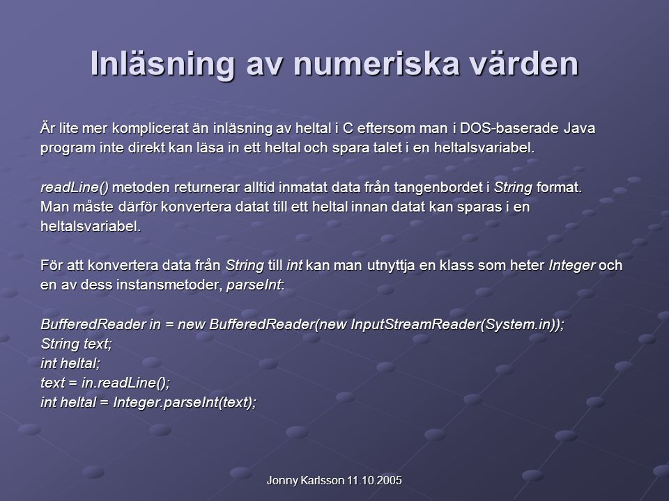 Jonny Karlsson 11.10.2005 Inläsning av numeriska värden Är lite mer komplicerat än inläsning av heltal i C eftersom man i DOS-baserade Java program in