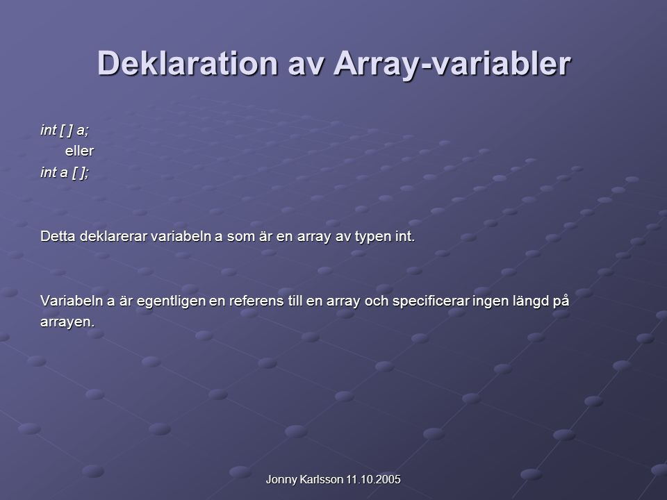 Jonny Karlsson 11.10.2005 Deklaration av Array-variabler int [ ] a; eller int a [ ]; Detta deklarerar variabeln a som är en array av typen int. Variab