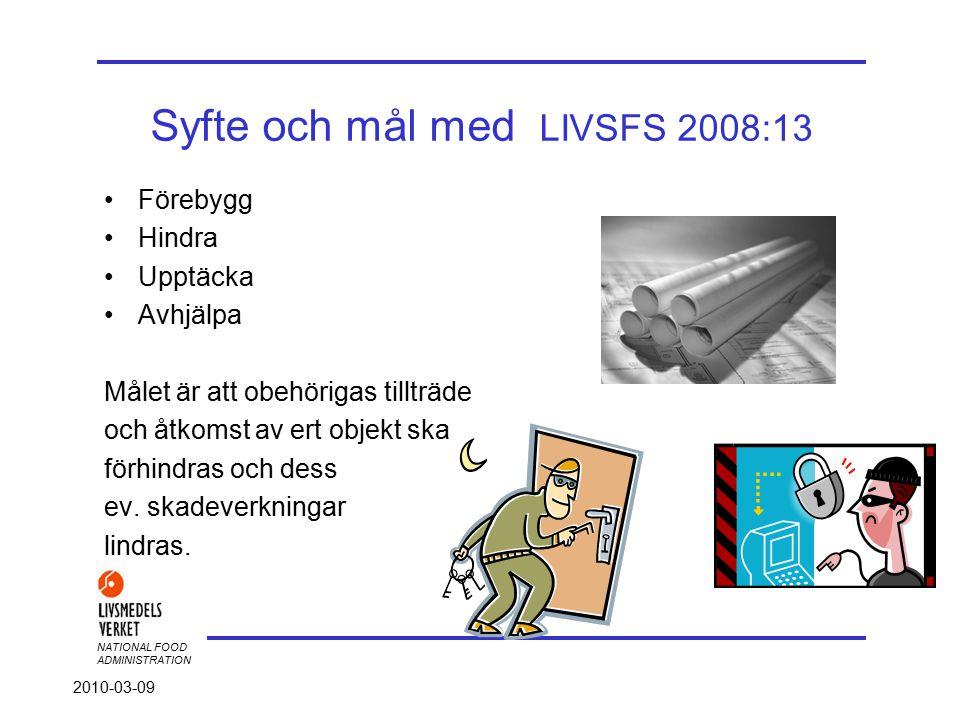 NATIONAL FOOD ADMINISTRATION 2010-03-09 Syfte och mål med LIVSFS 2008:13 Förebygg Hindra Upptäcka Avhjälpa Målet är att obehörigas tillträde och åtkomst av ert objekt ska förhindras och dess ev.