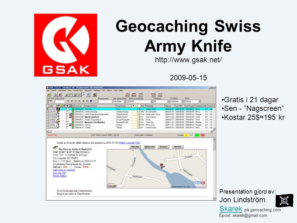 Geocaching Swiss Army Knife http://www.gsak.net/ 2009-05-15 Gratis i 21 dagar Sen - Nagscreen Kostar 25$≈195 kr Presentation gjord av: Jon Lindström Skarek på geocaching.com Skarek Epost: skarek@gmail.com