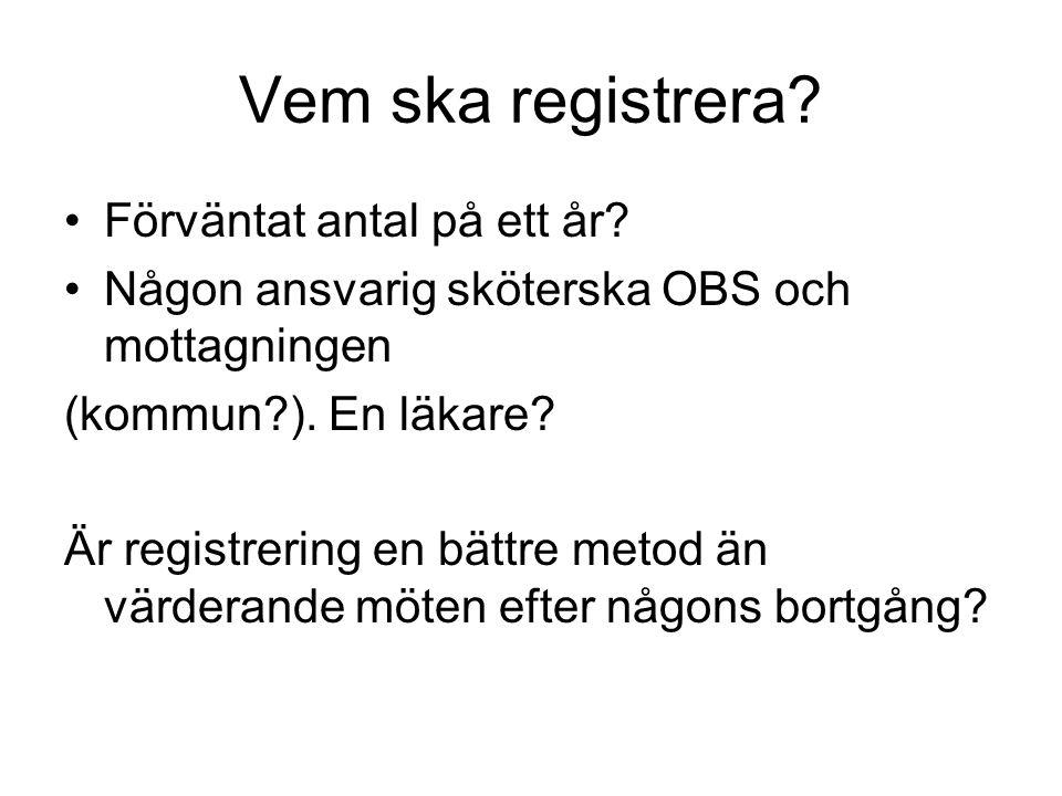 Vem ska registrera? Förväntat antal på ett år? Någon ansvarig sköterska OBS och mottagningen (kommun?). En läkare? Är registrering en bättre metod än