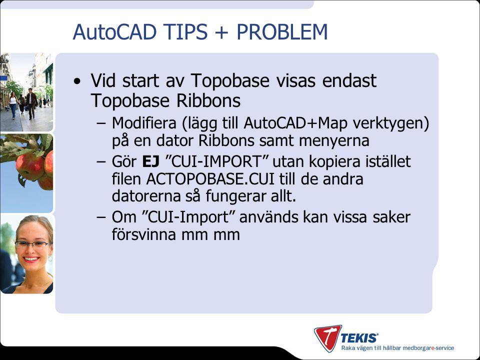 AutoCAD TIPS + PROBLEM Vid start av Topobase visas endast Topobase Ribbons –Modifiera (lägg till AutoCAD+Map verktygen) på en dator Ribbons samt menyerna –Gör EJ CUI-IMPORT utan kopiera istället filen ACTOPOBASE.CUI till de andra datorerna så fungerar allt.