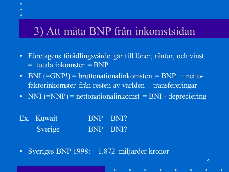 9 3) Att mäta BNP från inkomstsidan Företagens förädlingsvärde går till löner, räntor, och vinst = totala inkomster = BNP BNI (=GNP!) = bruttonationalinkomsten = BNP + netto- faktorinkomster från resten av världen + transfereringar NNI (=NNP) = nettonationalinkomst = BNI - depreciering Ex.
