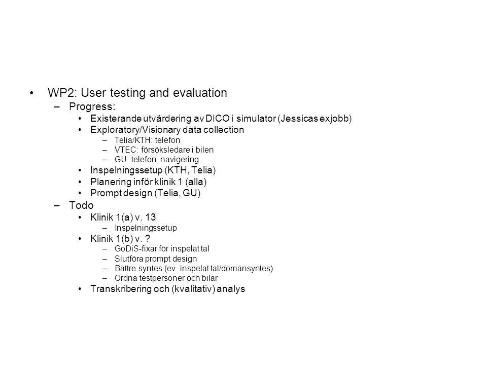 WP2: User testing and evaluation –Progress: Existerande utvärdering av DICO i simulator (Jessicas exjobb) Exploratory/Visionary data collection –Telia/KTH: telefon –VTEC: försöksledare i bilen –GU: telefon, navigering Inspelningssetup (KTH, Telia) Planering inför klinik 1 (alla) Prompt design (Telia, GU) –Todo Klinik 1(a) v.