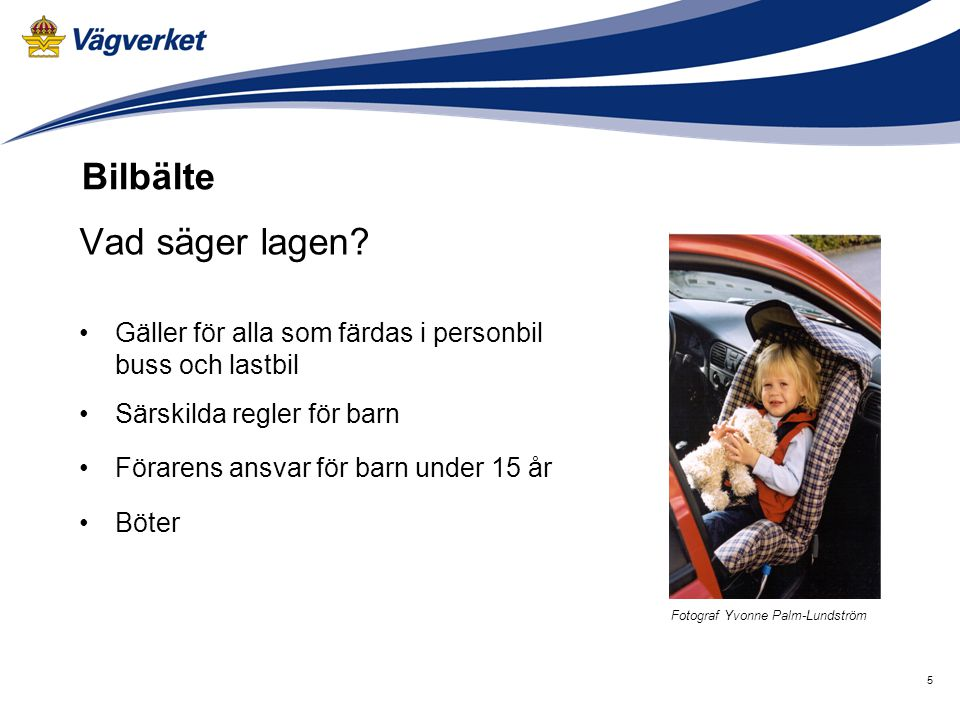 5 Vad säger lagen? Gäller för alla som färdas i personbil buss och lastbil Särskilda regler för barn Förarens ansvar för barn under 15 år Böter Bilbäl
