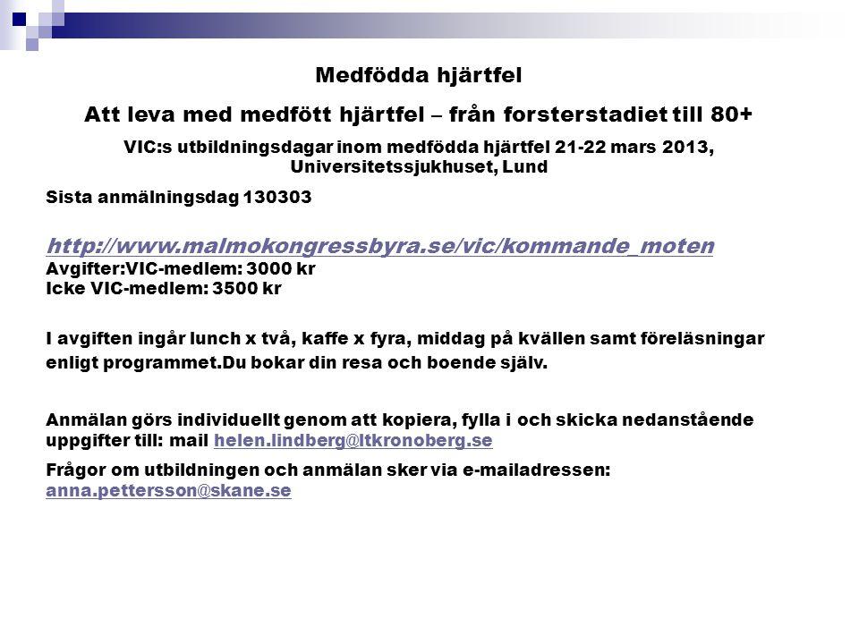 Medfödda hjärtfel Att leva med medfött hjärtfel – från forsterstadiet till 80+ VIC:s utbildningsdagar inom medfödda hjärtfel 21-22 mars 2013, Universitetssjukhuset, Lund Sista anmälningsdag 130303 http://www.malmokongressbyra.se/vic/kommande_moten Avgifter:VIC-medlem: 3000 kr Icke VIC-medlem: 3500 kr http://www.malmokongressbyra.se/vic/kommande_moten I avgiften ingår lunch x två, kaffe x fyra, middag på kvällen samt föreläsningar enligt programmet.Du bokar din resa och boende själv.
