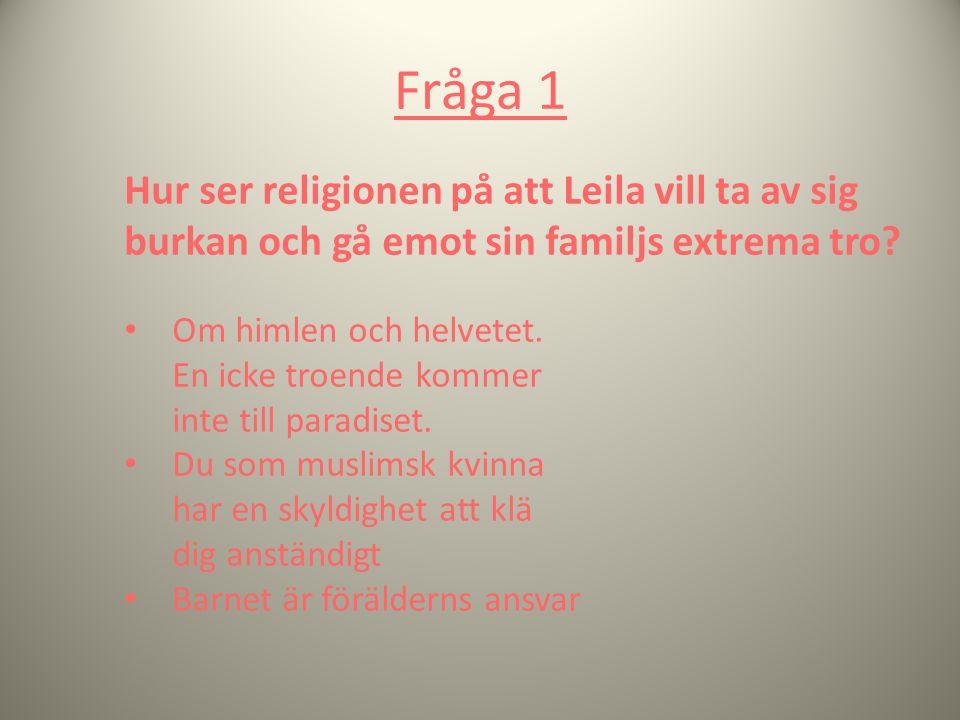 Fråga 1 Hur ser religionen på att Leila vill ta av sig burkan och gå emot sin familjs extrema tro? Om himlen och helvetet. En icke troende kommer inte