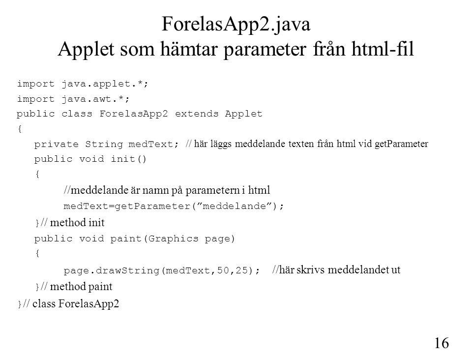 16 ForelasApp2.java Applet som hämtar parameter från html-fil import java.applet.*; import java.awt.*; public class ForelasApp2 extends Applet { priva