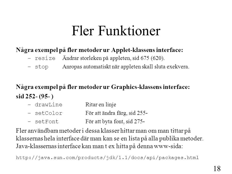 18 Fler Funktioner Några exempel på fler metoder ur Applet-klassens interface: –resize Ändrar storleken på appleten, sid 675 (620). –stop Anropas auto
