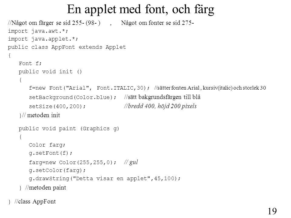 19 En applet med font, och färg //Något om färger se sid 255- (98- ), Något om fonter se sid 275- import java.awt.*; import java.applet.*; public clas