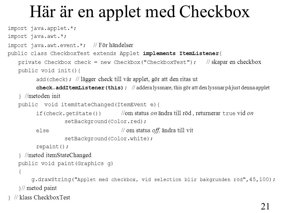 21 Här är en applet med Checkbox import java.applet.*; import java.awt.*; import java.awt.event.*; // För händelser public class CheckboxTest extends Applet implements ItemListener{ private Checkbox check = new Checkbox( CheckboxTest ); // skapar en checkbox public void init(){ add(check); // lägger check till vår applet, gör att den ritas ut check.addItemListener(this); // addera lyssnare, this gör att den lyssnar på just denna applet } //metoden init public void itemStateChanged(ItemEvent e){ if(check.getState()) //om status on ändra till röd, returnerar true vid on setBackground(Color.red); else // om status off, ändra till vit setBackground(Color.white); repaint(); } //metod itemStateChanged public void paint(Graphics g) { g.drawString( Applet med checkbox, vid selection blir bakgrunden röd ,45,100); } // metod paint } // klass CheckboxTest