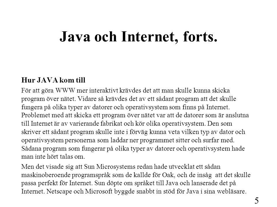 5 Java och Internet, forts. Hur JAVA kom till För att göra WWW mer interaktivt krävdes det att man skulle kunna skicka program över nätet. Vidare så k