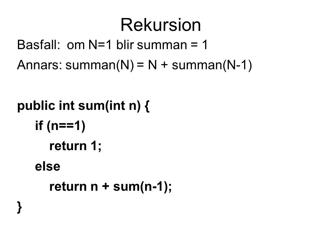 Rekursion Basfall: om N=1 blir summan = 1 Annars: summan(N) = N + summan(N-1) public int sum(int n) { if (n==1) return 1; else return n + sum(n-1); }