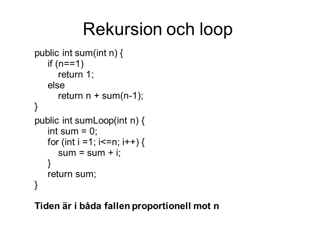 Rekursion och loop public int sum(int n) { if (n==1) return 1; else return n + sum(n-1); } public int sumLoop(int n) { int sum = 0; for (int i =1; i<=