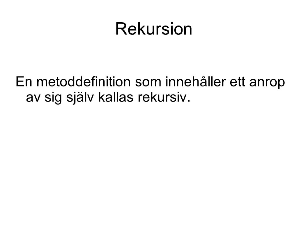Rekursion och loop public int sum(int n) { if (n==1) return 1; else return n + sum(n-1); } public int sumLoop(int n) { int sum = 0; for (int i =1; i<=n; i++) { sum = sum + i; } return sum; } Tiden är i båda fallen proportionell mot n