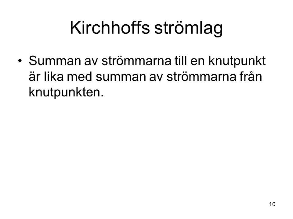 10 Kirchhoffs strömlag Summan av strömmarna till en knutpunkt är lika med summan av strömmarna från knutpunkten.