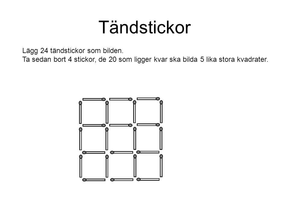 Tändstickor Lägg 24 tändstickor som bilden. Ta sedan bort 4 stickor, de 20 som ligger kvar ska bilda 5 lika stora kvadrater.