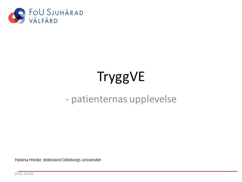 TryggVE - patienternas upplevelse 2012-10-04 Helena Hörder, doktorand Göteborgs universitet