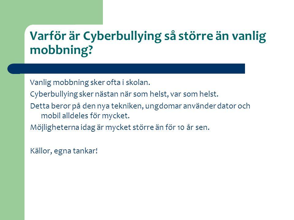 Varför är Cyberbullying så större än vanlig mobbning? Vanlig mobbning sker ofta i skolan. Cyberbullying sker nästan när som helst, var som helst. Dett
