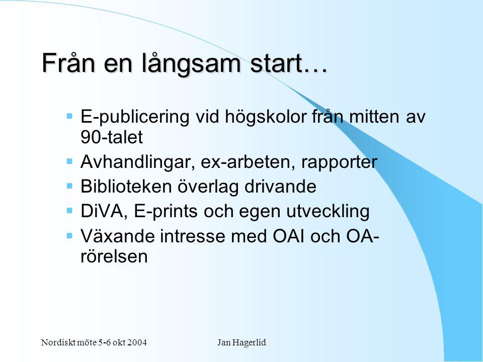 Nordiskt möte 5-6 okt 2004Jan Hagerlid Från en långsam start…  E-publicering vid högskolor från mitten av 90-talet  Avhandlingar, ex-arbeten, rapporter  Biblioteken överlag drivande  DiVA, E-prints och egen utveckling  Växande intresse med OAI och OA- rörelsen