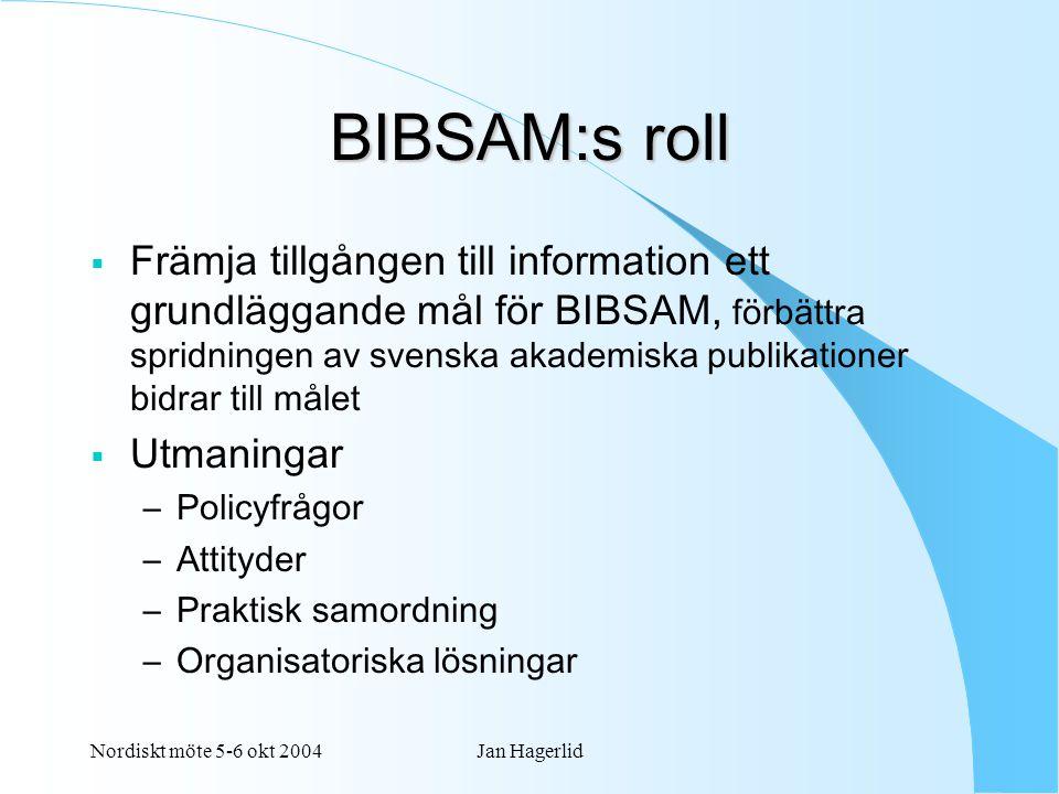 Nordiskt möte 5-6 okt 2004Jan Hagerlid BIBSAM:s roll  Främja tillgången till information ett grundläggande mål för BIBSAM, förbättra spridningen av svenska akademiska publikationer bidrar till målet  Utmaningar –Policyfrågor –Attityder –Praktisk samordning –Organisatoriska lösningar