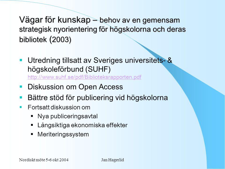 Nordiskt möte 5-6 okt 2004Jan Hagerlid Vägar för kunskap – behov av en gemensam strategisk nyorientering för högskolorna och deras bibliotek ( 2003)  Utredning tillsatt av Sveriges universitets- & högskoleförbund (SUHF) http://www.suhf.se/pdf/Biblioteksrapporten.pdf http://www.suhf.se/pdf/Biblioteksrapporten.pdf  Diskussion om Open Access  Bättre stöd för publicering vid högskolorna  Fortsatt diskussion om  Nya publiceringsavtal  Långsiktiga ekonomiska effekter  Meriteringssystem