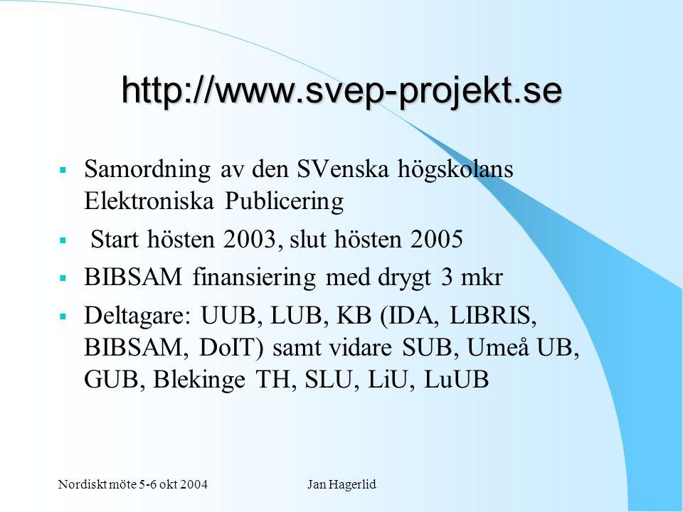 Nordiskt möte 5-6 okt 2004Jan Hagerlid http://www.svep-projekt.se  Samordning av den SVenska högskolans Elektroniska Publicering  Start hösten 2003, slut hösten 2005  BIBSAM finansiering med drygt 3 mkr  Deltagare: UUB, LUB, KB (IDA, LIBRIS, BIBSAM, DoIT) samt vidare SUB, Umeå UB, GUB, Blekinge TH, SLU, LiU, LuUB