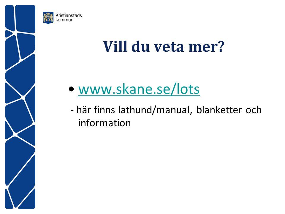 Vill du veta mer? www.skane.se/lots - här finns lathund/manual, blanketter och information