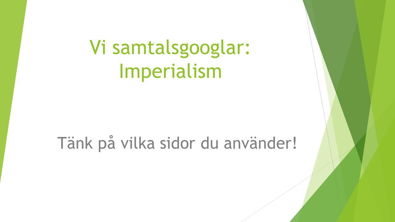 Vi samtalsgooglar: Imperialism Tänk på vilka sidor du använder!