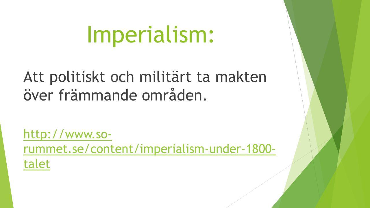 Imperialism: Att politiskt och militärt ta makten över främmande områden. http://www.so- rummet.se/content/imperialism-under-1800- talet