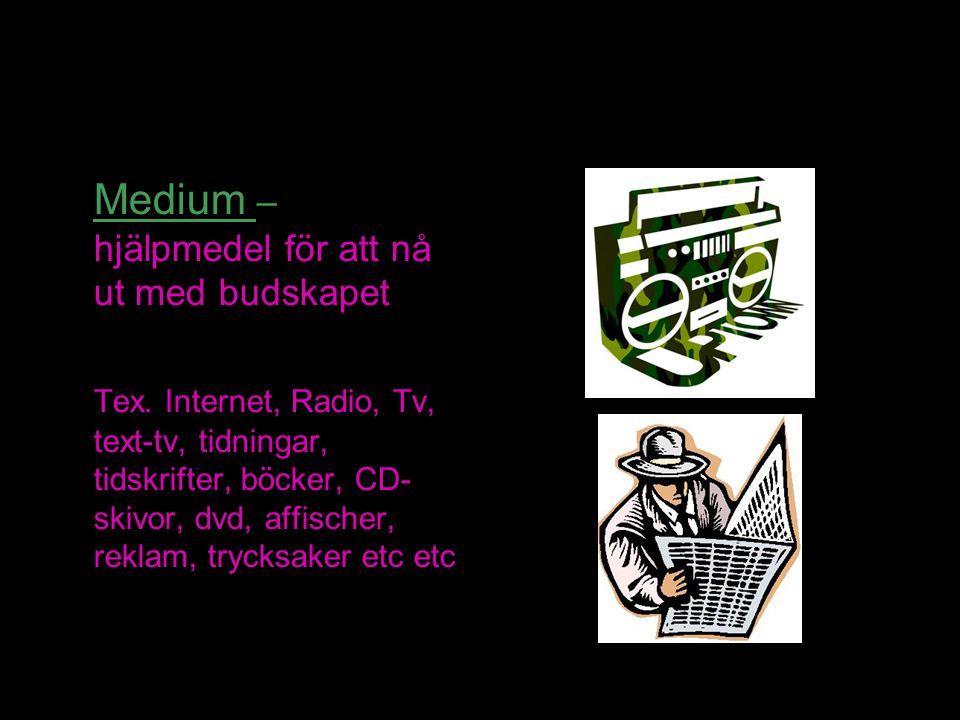 Medium – hjälpmedel för att nå ut med budskapet Tex. Internet, Radio, Tv, text-tv, tidningar, tidskrifter, böcker, CD- skivor, dvd, affischer, reklam,