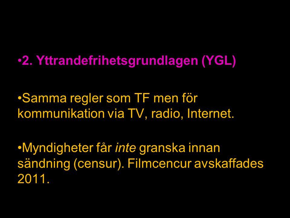 2. Yttrandefrihetsgrundlagen (YGL) Samma regler som TF men för kommunikation via TV, radio, Internet. Myndigheter får inte granska innan sändning (cen