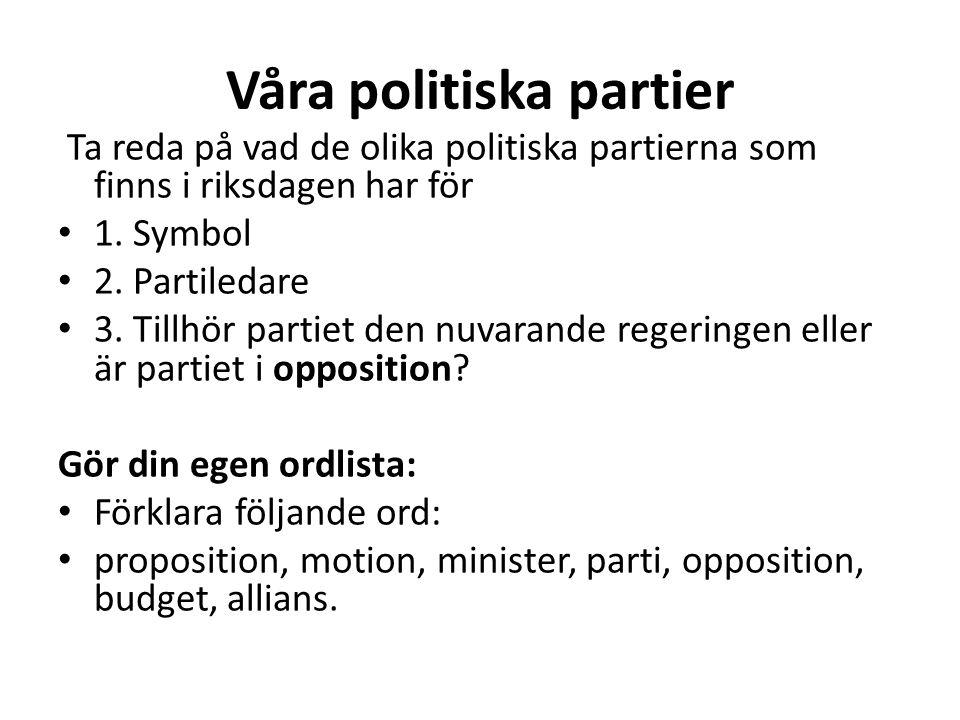 Våra politiska partier Ta reda på vad de olika politiska partierna som finns i riksdagen har för 1. Symbol 2. Partiledare 3. Tillhör partiet den nuvar