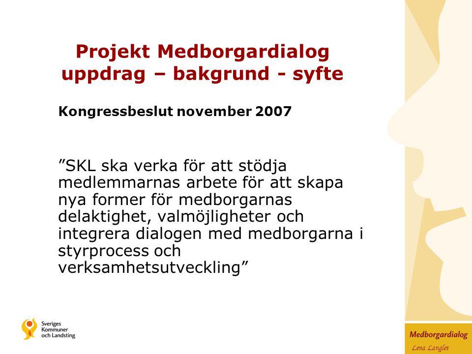 Lena Langlet Projekt Medborgardialog uppdrag – bakgrund - syfte Kongressbeslut november 2007 SKL ska verka för att stödja medlemmarnas arbete för att skapa nya former för medborgarnas delaktighet, valmöjligheter och integrera dialogen med medborgarna i styrprocess och verksamhetsutveckling