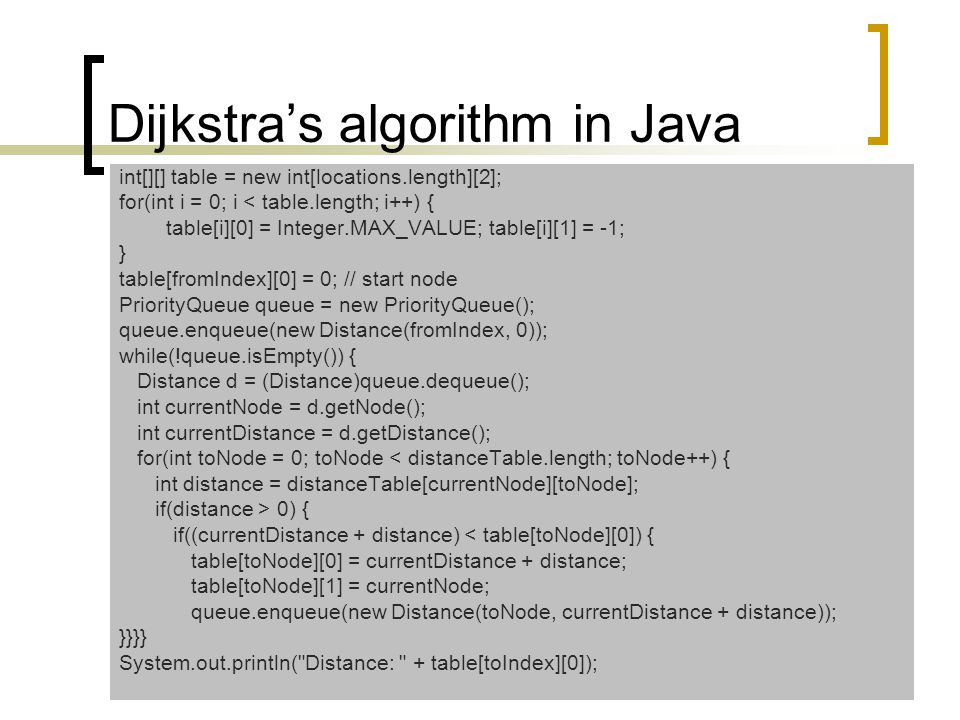 Dijkstra's algorithm in Java int[][] table = new int[locations.length][2]; for(int i = 0; i < table.length; i++) { table[i][0] = Integer.MAX_VALUE; table[i][1] = -1; } table[fromIndex][0] = 0; // start node PriorityQueue queue = new PriorityQueue(); queue.enqueue(new Distance(fromIndex, 0)); while(!queue.isEmpty()) { Distance d = (Distance)queue.dequeue(); int currentNode = d.getNode(); int currentDistance = d.getDistance(); for(int toNode = 0; toNode < distanceTable.length; toNode++) { int distance = distanceTable[currentNode][toNode]; if(distance > 0) { if((currentDistance + distance) < table[toNode][0]) { table[toNode][0] = currentDistance + distance; table[toNode][1] = currentNode; queue.enqueue(new Distance(toNode, currentDistance + distance)); }}}} System.out.println( Distance: + table[toIndex][0]);