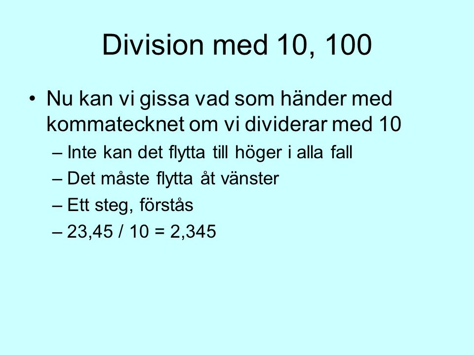 Division med 10, 100 Nu kan vi gissa vad som händer med kommatecknet om vi dividerar med 10 –I–Inte kan det flytta till höger i alla fall –D–Det måste flytta åt vänster –E–Ett steg, förstås –2–23,45 / 10 = 2,345