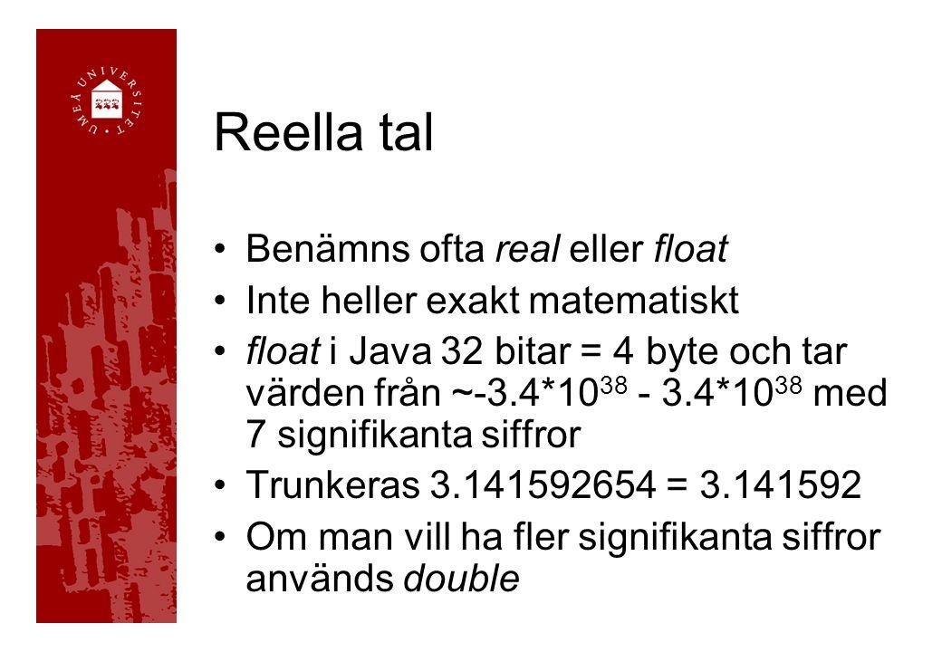Reella tal Benämns ofta real eller float Inte heller exakt matematiskt float i Java 32 bitar = 4 byte och tar värden från ~-3.4*10 38 - 3.4*10 38 med