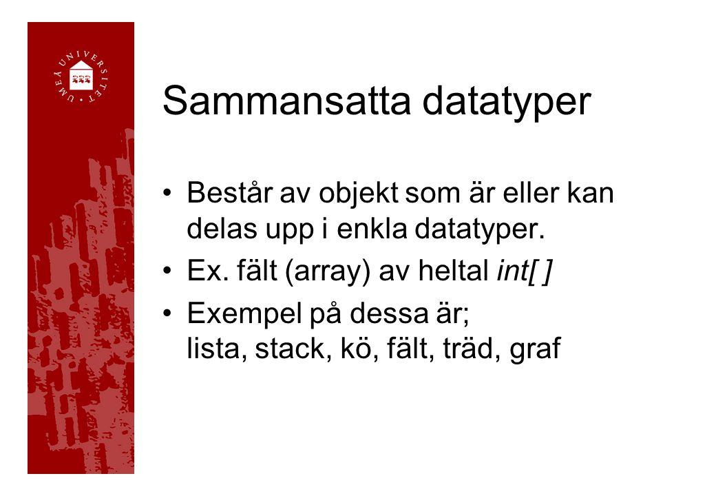 Sammansatta datatyper Består av objekt som är eller kan delas upp i enkla datatyper. Ex. fält (array) av heltal int[ ] Exempel på dessa är; lista, sta