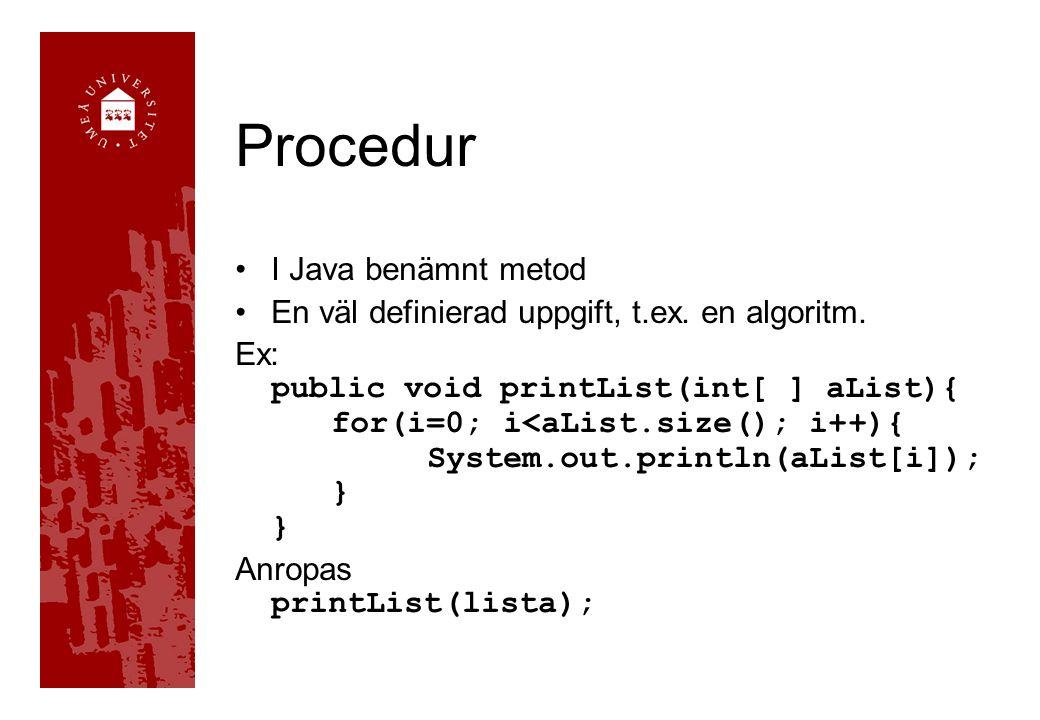 Procedur I Java benämnt metod En väl definierad uppgift, t.ex. en algoritm. Ex: public void printList(int[ ] aList){ for(i=0; i<aList.size(); i++){ Sy