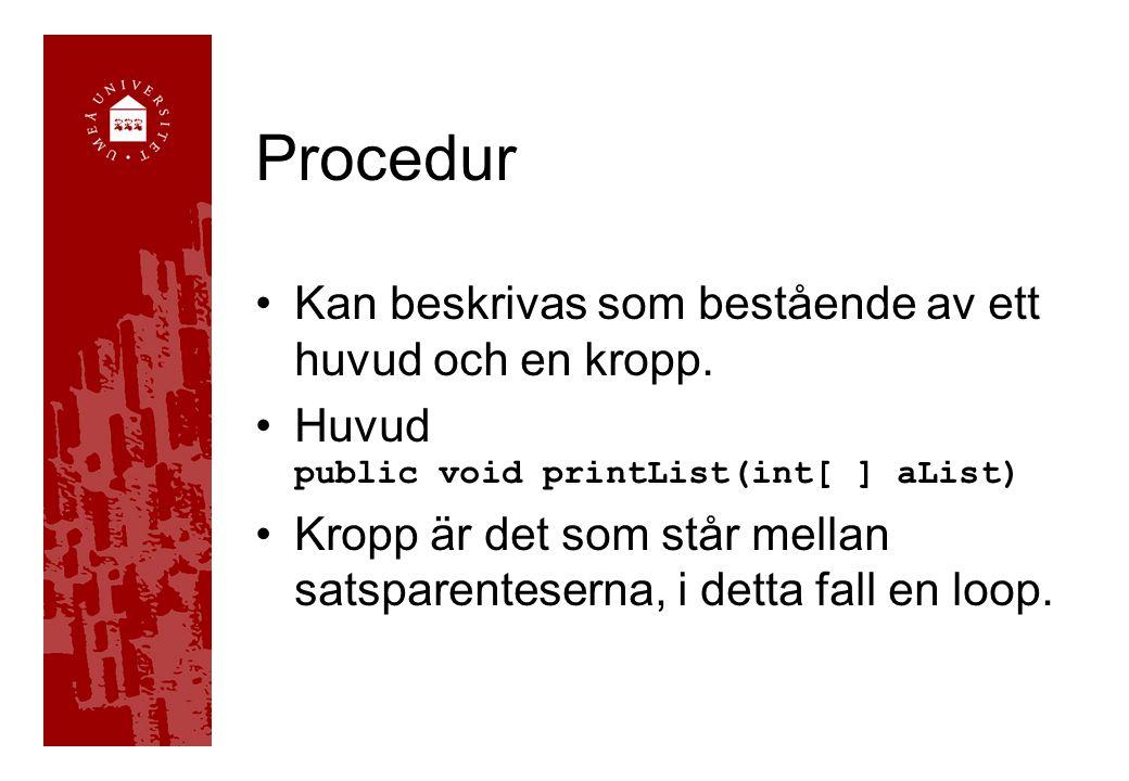 Procedur Kan beskrivas som bestående av ett huvud och en kropp. Huvud public void printList(int[ ] aList) Kropp är det som står mellan satsparentesern